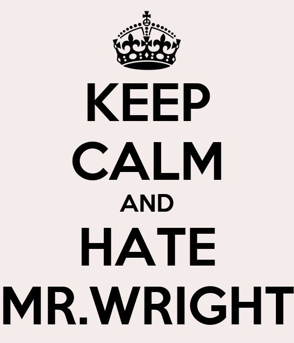 KEEP CALM AND HATE MR.WRIGHT