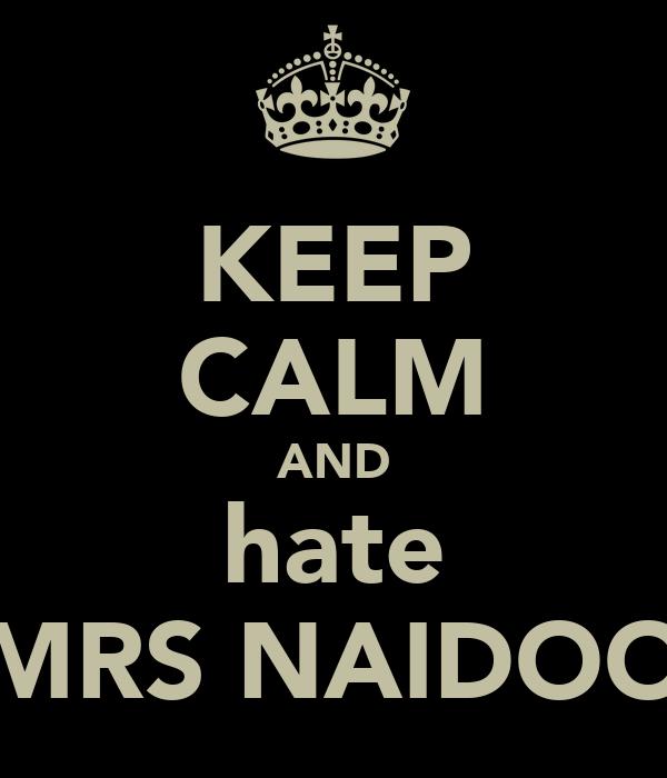 KEEP CALM AND hate MRS NAIDOO