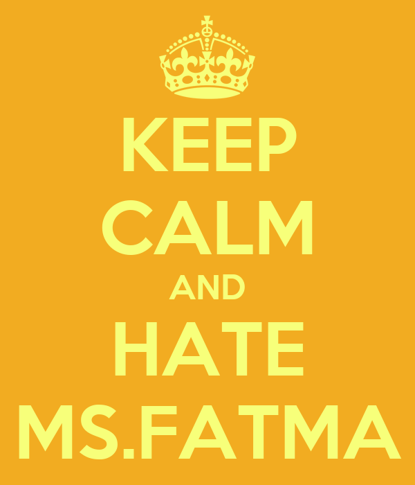 KEEP CALM AND HATE MS.FATMA