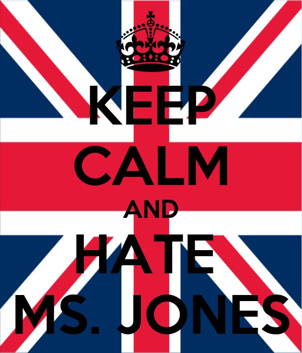 KEEP CALM AND HATE  MS. JONES