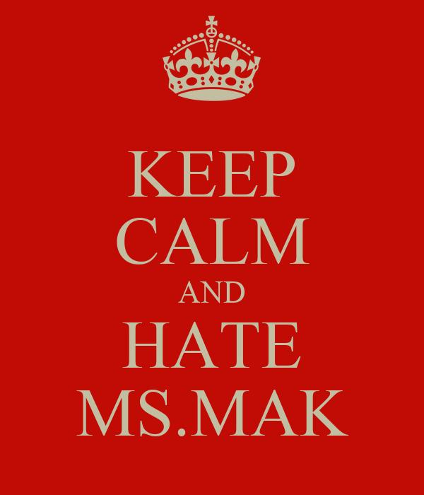 KEEP CALM AND HATE MS.MAK
