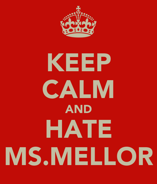 KEEP CALM AND HATE MS.MELLOR