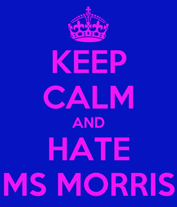 KEEP CALM AND HATE MS MORRIS