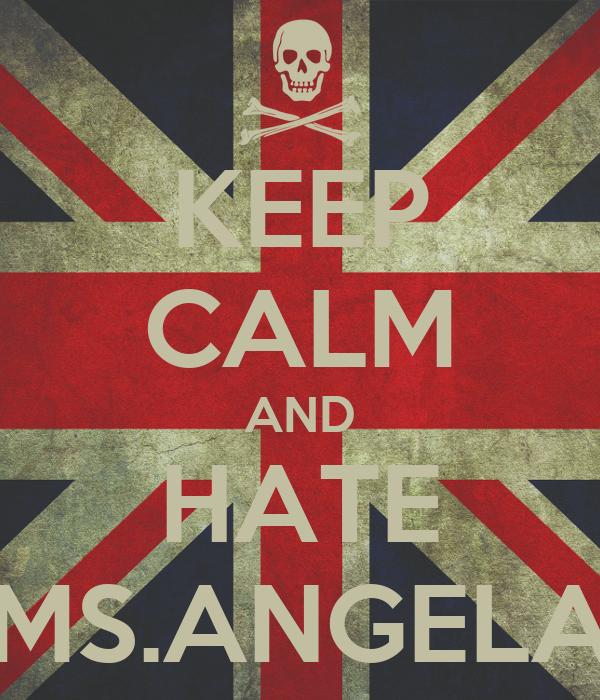 KEEP CALM AND HATE MS.ANGELA
