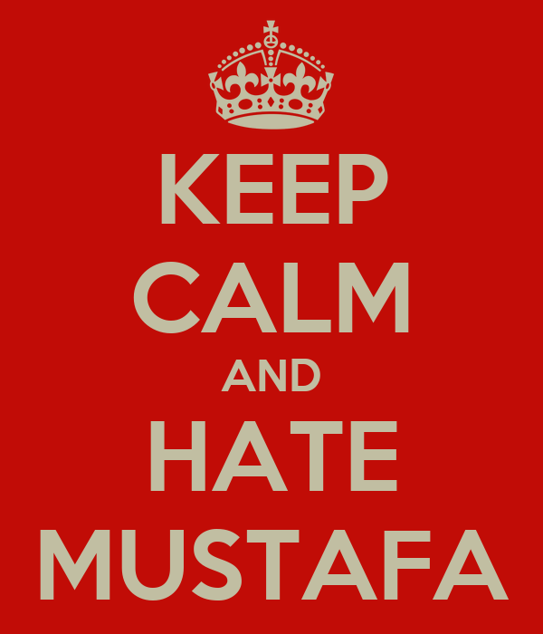 KEEP CALM AND HATE MUSTAFA