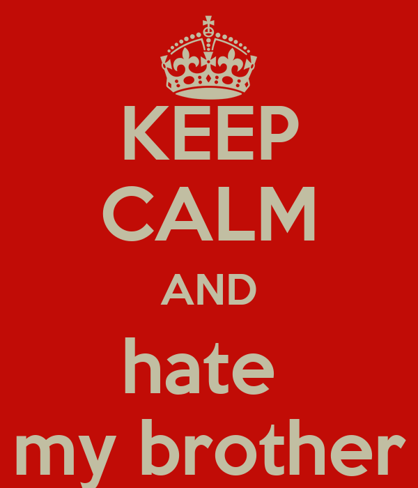 KEEP CALM AND hate  my brother