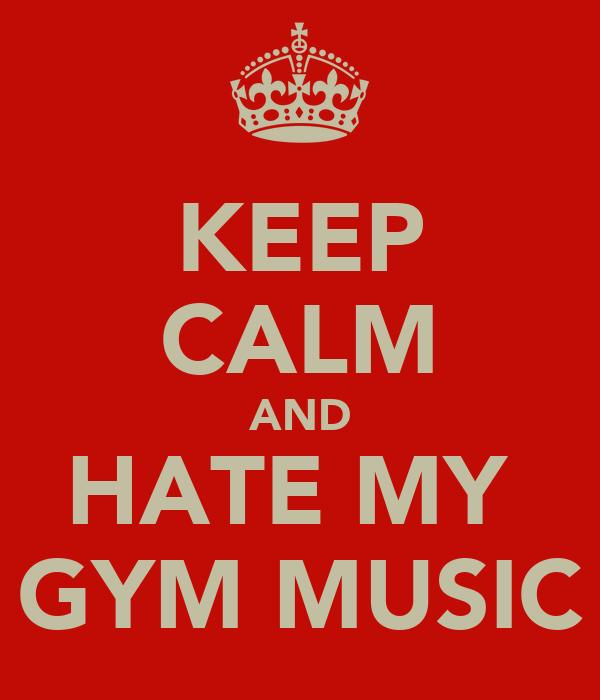 KEEP CALM AND HATE MY  GYM MUSIC