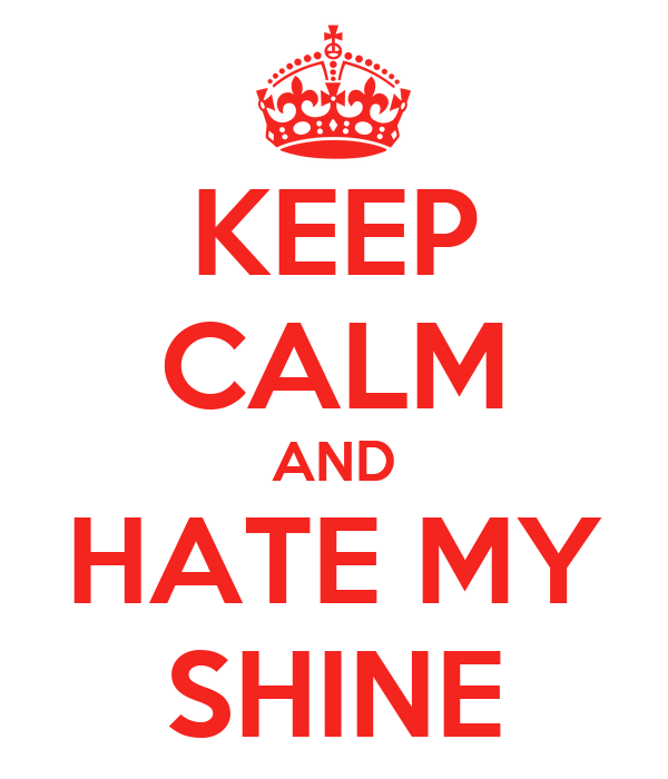 KEEP CALM AND HATE MY SHINE