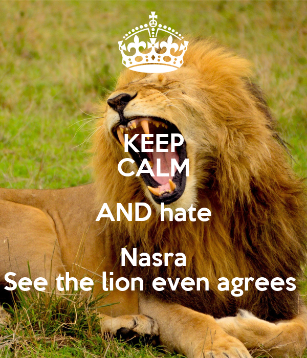 KEEP CALM AND hate Nasra See the lion even agrees