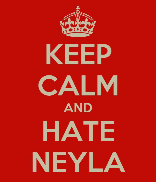 KEEP CALM AND HATE NEYLA
