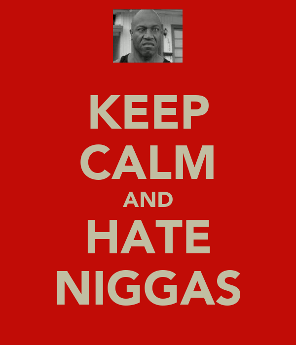 KEEP CALM AND HATE NIGGAS