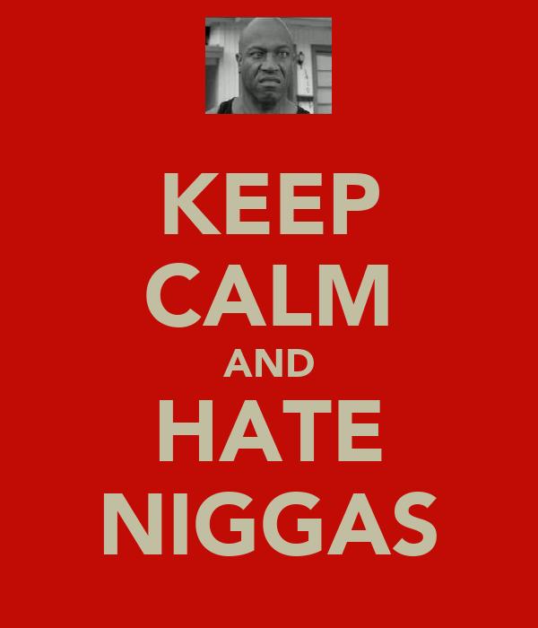 KEEP CALM AND HATE NIGGAS