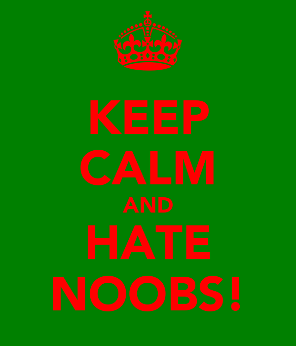 KEEP CALM AND HATE NOOBS!