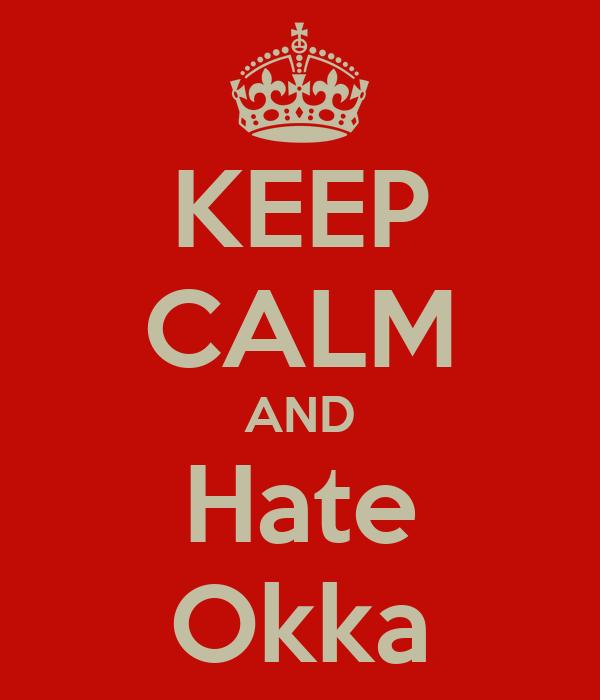 KEEP CALM AND Hate Okka