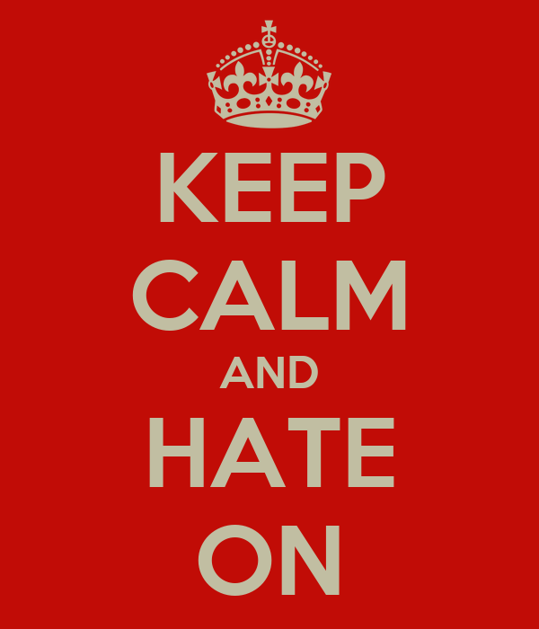 KEEP CALM AND HATE ON