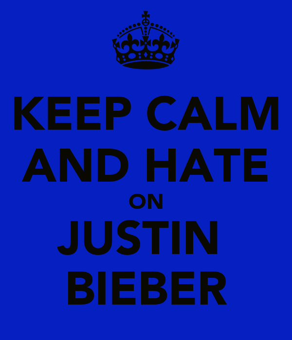 KEEP CALM AND HATE ON JUSTIN  BIEBER