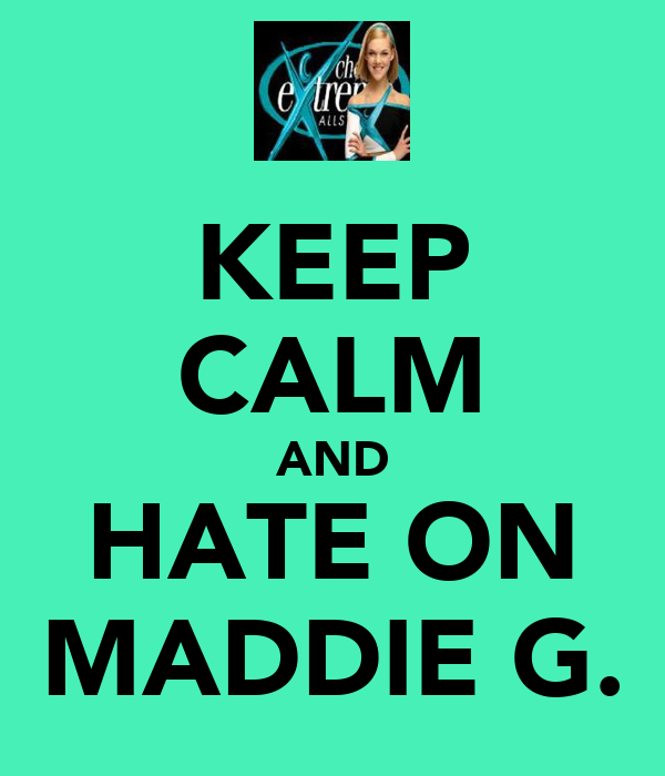 KEEP CALM AND HATE ON MADDIE G.