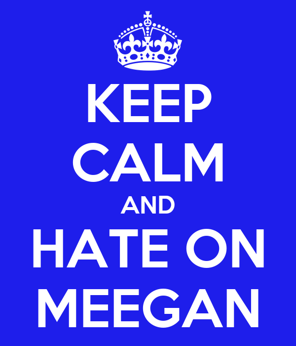 KEEP CALM AND HATE ON MEEGAN