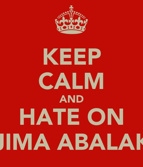 KEEP CALM AND HATE ON OJIMA ABALAKA