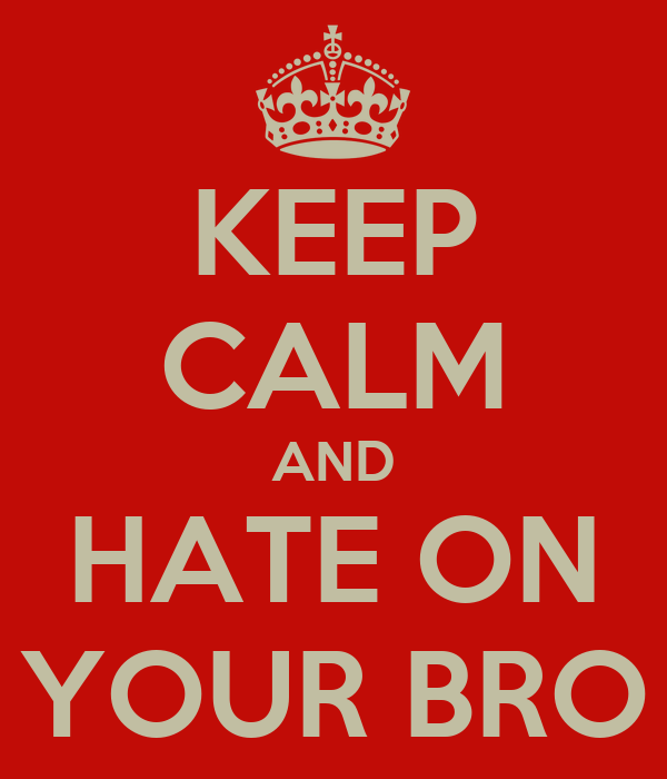 KEEP CALM AND HATE ON YOUR BRO