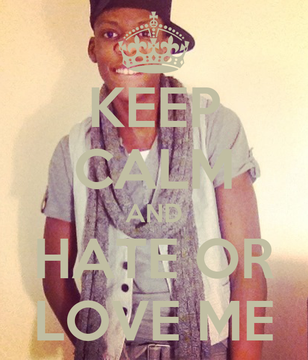 KEEP CALM AND HATE OR LOVE ME