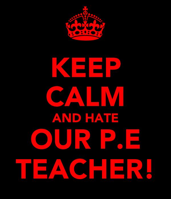 KEEP CALM AND HATE OUR P.E TEACHER!
