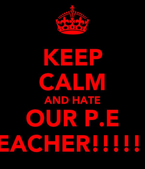 KEEP CALM AND HATE OUR P.E TEACHER!!!!!!!