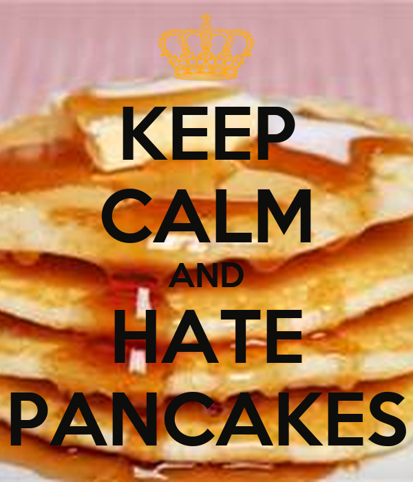 KEEP CALM AND   HATE    PANCAKES