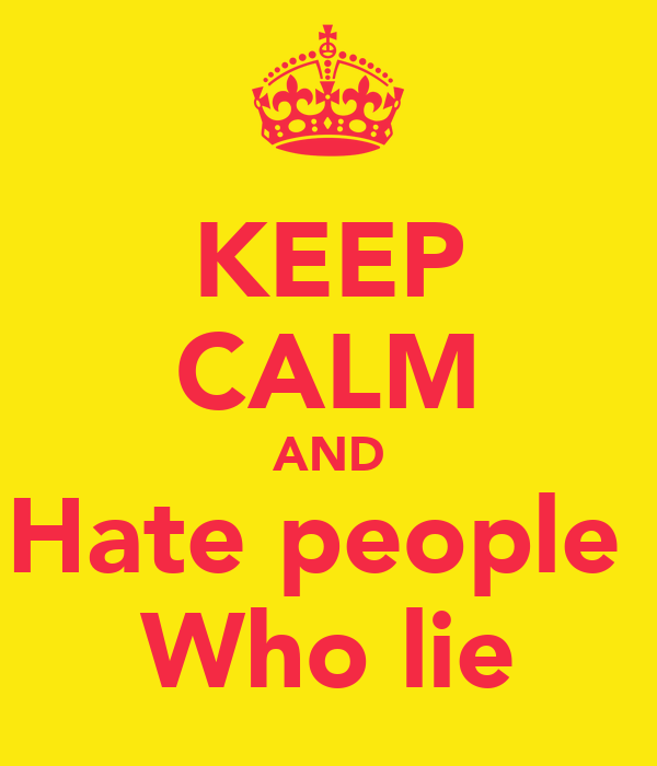 KEEP CALM AND Hate people  Who lie