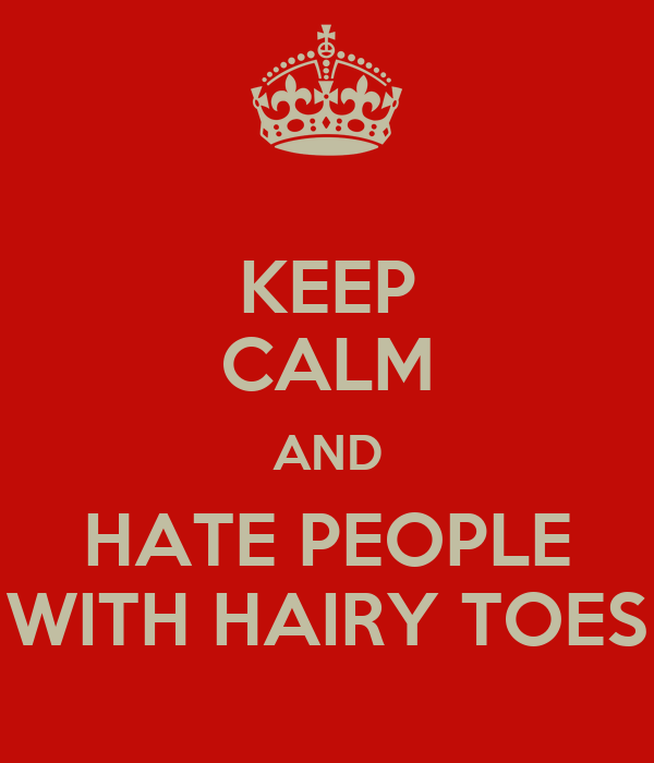 KEEP CALM AND HATE PEOPLE WITH HAIRY TOES