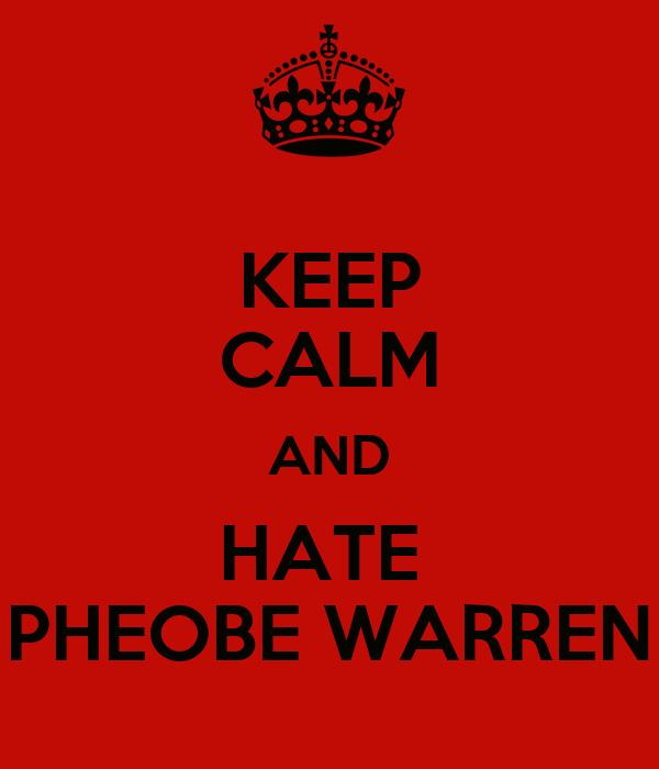 KEEP CALM AND HATE  PHEOBE WARREN