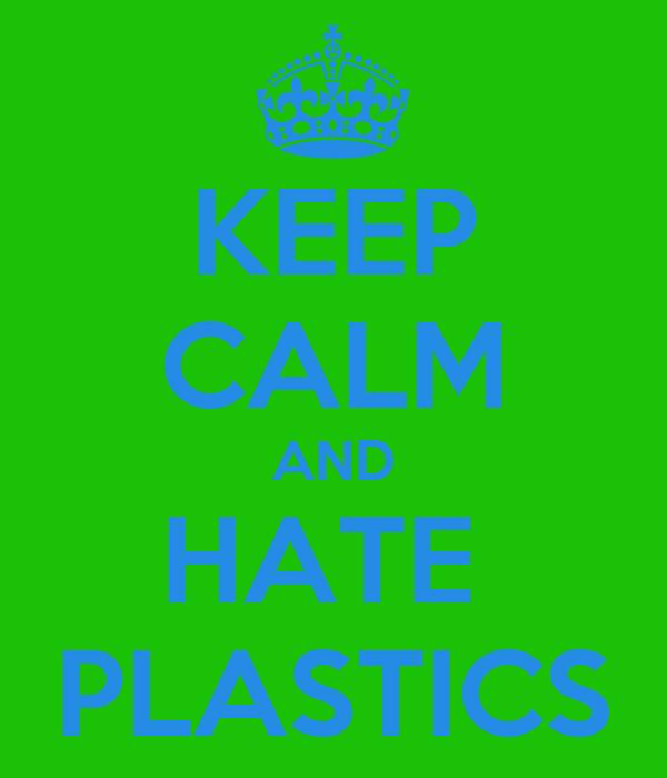 KEEP CALM AND HATE  PLASTICS