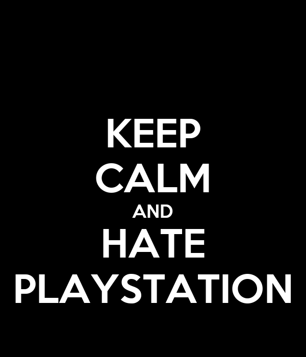 KEEP CALM AND HATE PLAYSTATION
