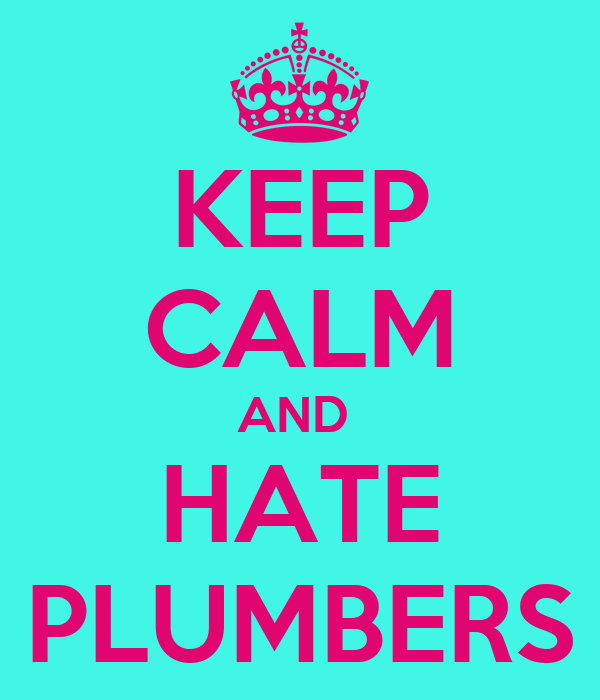 KEEP CALM AND  HATE PLUMBERS