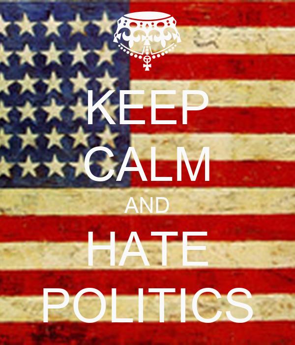 KEEP CALM AND HATE POLITICS
