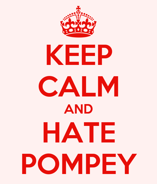 KEEP CALM AND HATE POMPEY