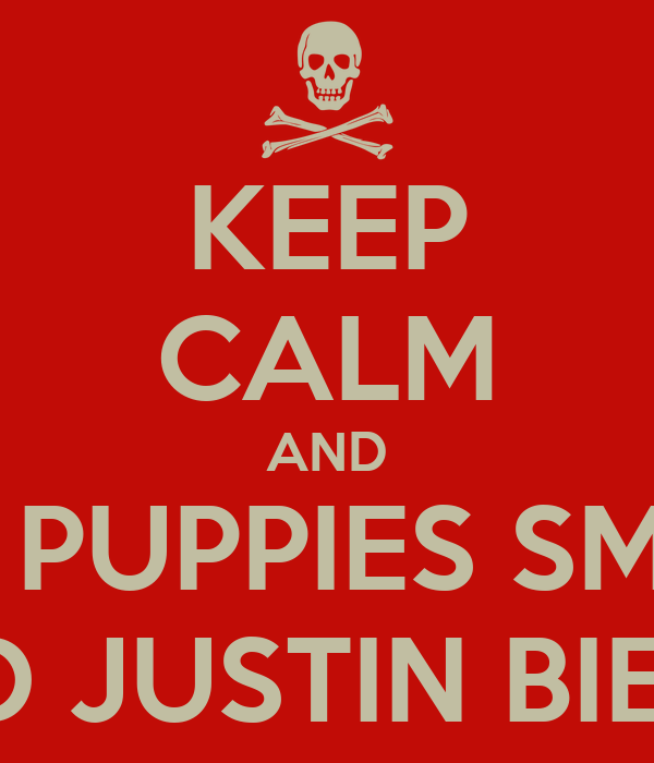 KEEP CALM AND HATE PUPPIES SMILING AND JUSTIN BIEBER