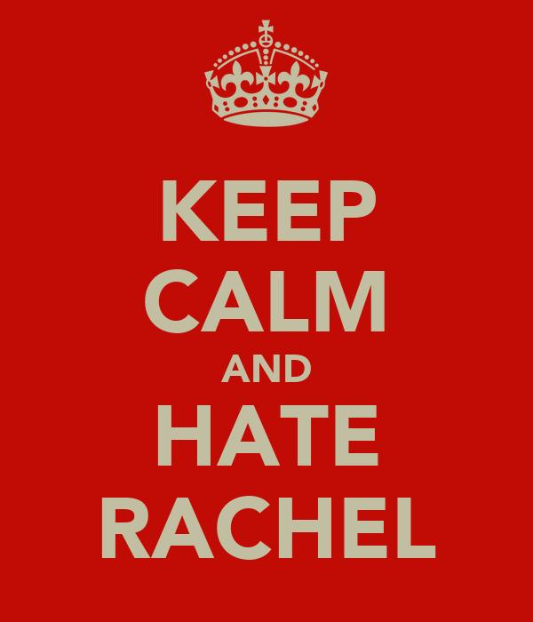 KEEP CALM AND HATE RACHEL