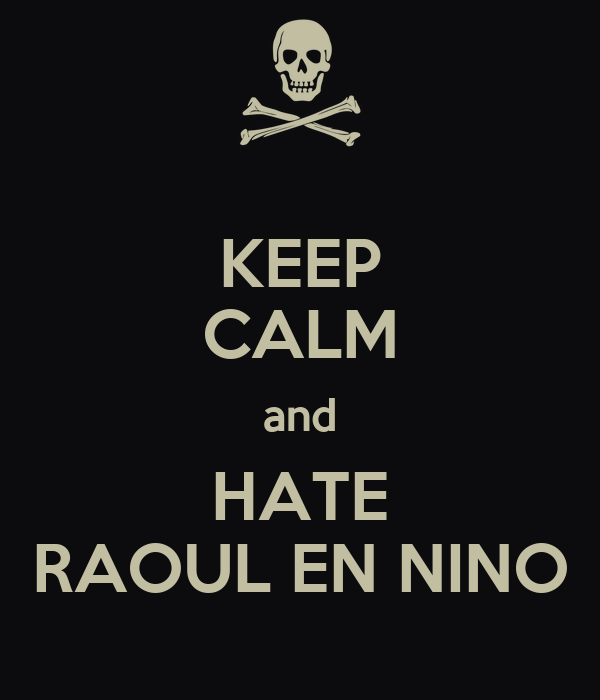 KEEP CALM and HATE RAOUL EN NINO