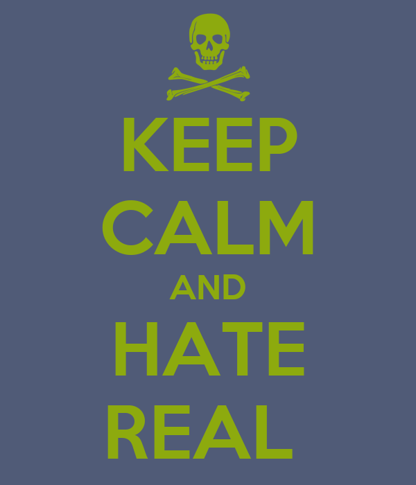 KEEP CALM AND HATE REAL