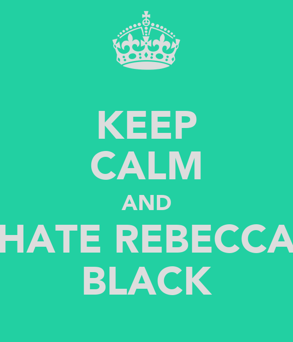 KEEP CALM AND HATE REBECCA BLACK