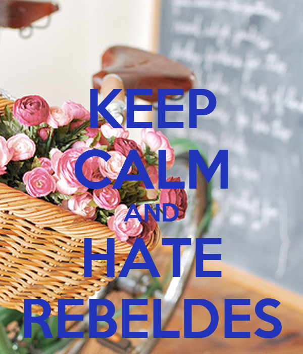 KEEP CALM AND HATE REBELDES