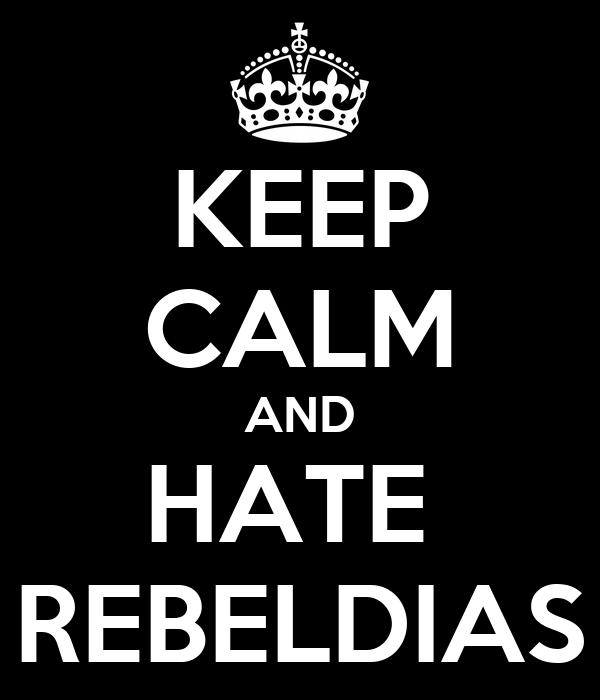 KEEP CALM AND HATE  REBELDIAS