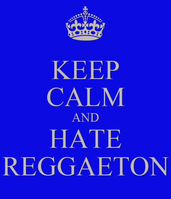 KEEP CALM AND HATE REGGAETON
