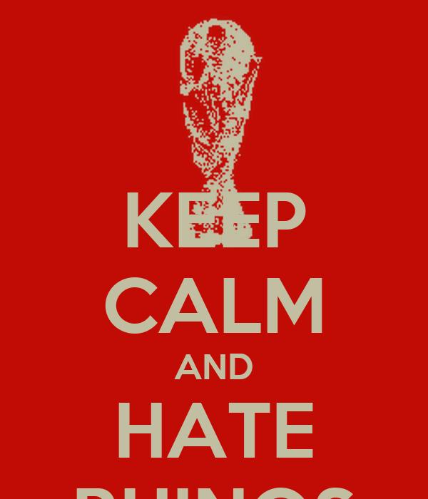 KEEP CALM AND HATE RHINOS