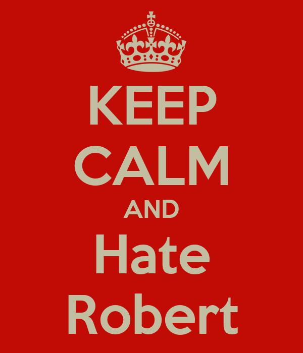 KEEP CALM AND Hate Robert