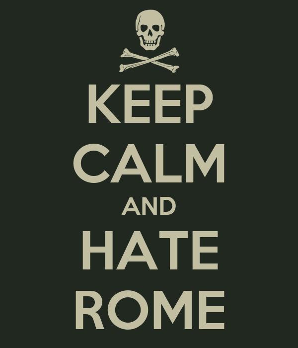 KEEP CALM AND HATE ROME