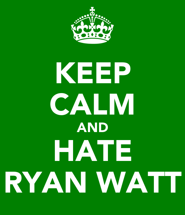 KEEP CALM AND HATE RYAN WATT