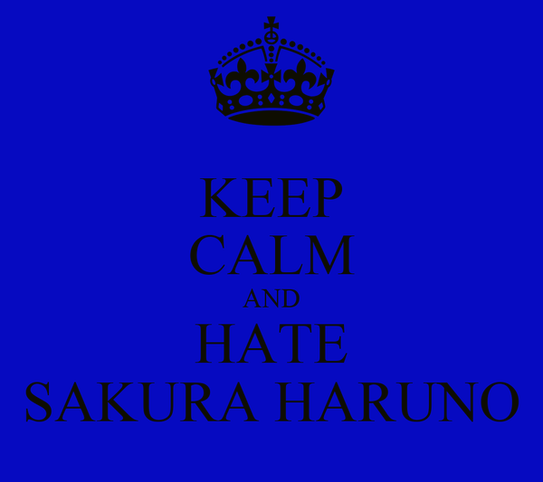 KEEP CALM AND HATE SAKURA HARUNO
