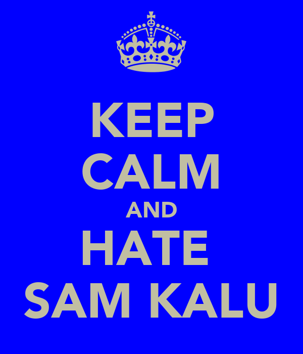 KEEP CALM AND HATE  SAM KALU
